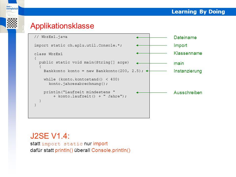 Learning By Doing // WbzEx1a.java import static ch.aplu.util.Console.*; class WbzEx1a { public static void main(String[] args) { Bankkonto konto = new Bankkonto(200, 2.5); while (konto.kontostand() < 400) konto.jahresabrechnung(); printf( Laufzeit mindestens %d Jahre , konto.laufzeit()); } Ausschreiben mit printf() (nur J2SE V5) Formatierungsstring Dokumentation: siehe Klasse Formatter (J2SE V5) printf()