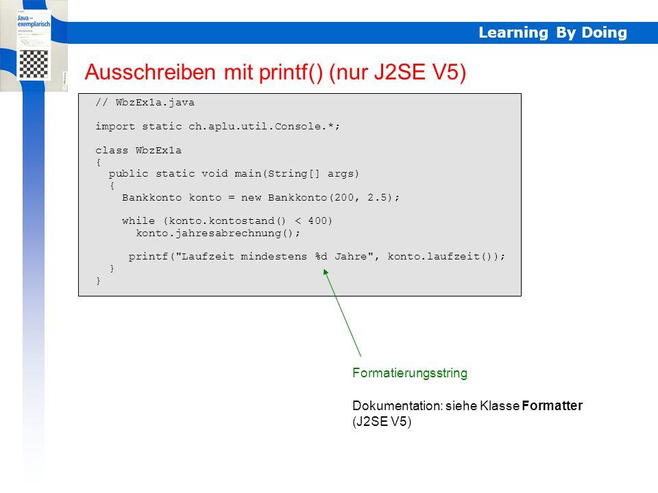 Learning By Doing // WbzEx1b.java import static ch.aplu.util.Console.*; class WbzEx1b { public static void main(String[] args) { println( Anfangseinlage: ); double anfangseinlage = readDouble(); Bankkonto konto = new Bankkonto(anfangseinlage, 2.5); while (konto.kontostand() < 2*anfangseinlage) konto.jahresabrechnung(); println( Laufzeit mindestens + konto.laufzeit() + Jahre ); println( Irgendeine Taste... ); readChar(); System.exit(0); } Einlesen auf Console Auf Taste warten Dokumentation: siehe Klasse ch.aplu.util.Console Double lesen Programm beenden J2SE V1.4: statt import static nur import Alle Methoden f() von Console mit Console.f() aufrufen Console