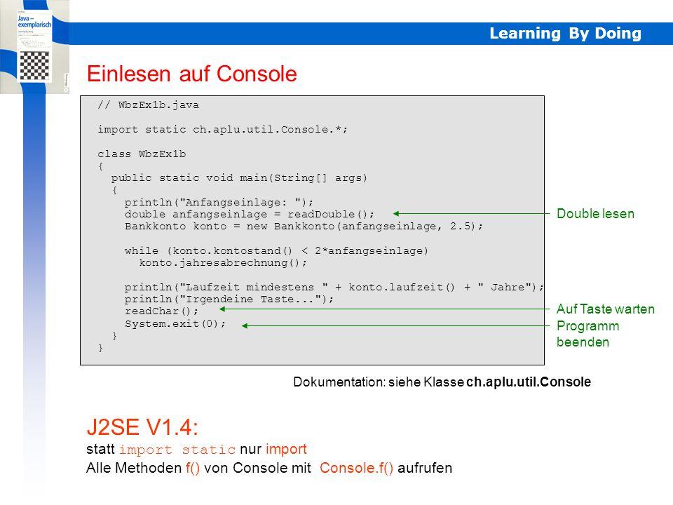 Learning By Doing // WbzEx1c.java import static ch.aplu.util.Console.*; class WbzEx1c { WbzEx1c() { println( Anfangseinlage: ); double anfangseinlage = readDouble(); Bankkonto konto = new Bankkonto(anfangseinlage, 2.5); berechnen(konto, anfangseinlage); println( Laufzeit mindestens + konto.laufzeit() + Jahre ); println( Irgendeine Taste... ); readChar(); System.exit(0); } void berechnen(Bankkonto konto, double anfangseinlage) { while (konto.kontostand() < 2*anfangseinlage) konto.jahresabrechnung(); } public static void main(String[] args) { new WbzEx1c(); } Standardform für Applikationen Konstruktor Instanz der Applikationsklasse J2SE V1.4: statt import static nur import Alle Methoden f() von Console mit Console.f() aufrufen Standardform