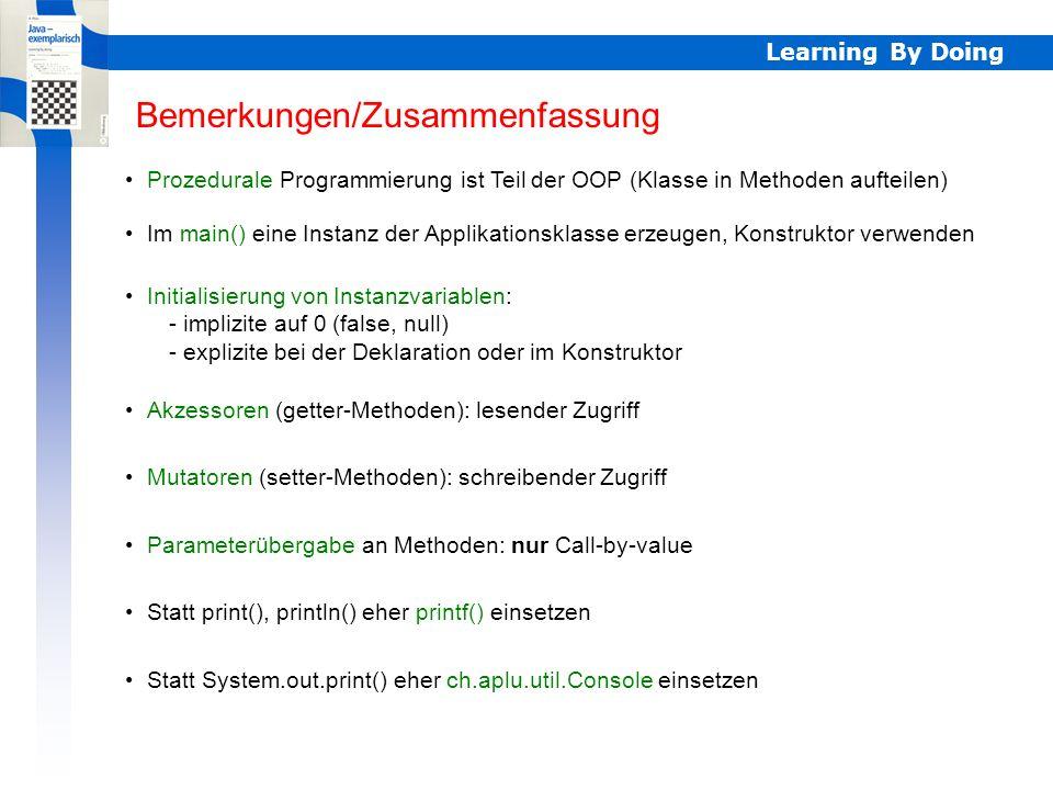Learning By Doing Bemerkungen/Zusammenfassung Prozedurale Programmierung ist Teil der OOP (Klasse in Methoden aufteilen) Im main() eine Instanz der Ap