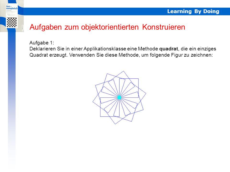 Learning By Doing Aufgaben zum objektorientierten Konstruieren Aufgabe 1: Deklarieren Sie in einer Applikationsklasse eine Methode quadrat, die ein ei