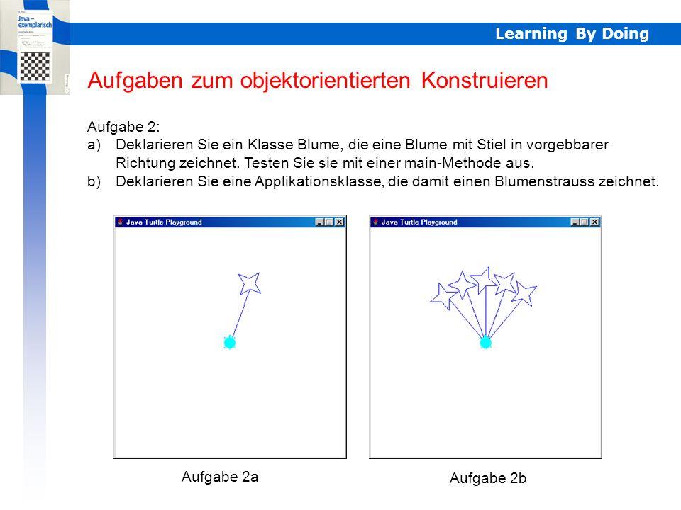 Learning By Doing Aufgaben zum objektorientierten Konstruieren Aufgabe 2: a)Deklarieren Sie ein Klasse Blume, die eine Blume mit Stiel in vorgebbarer