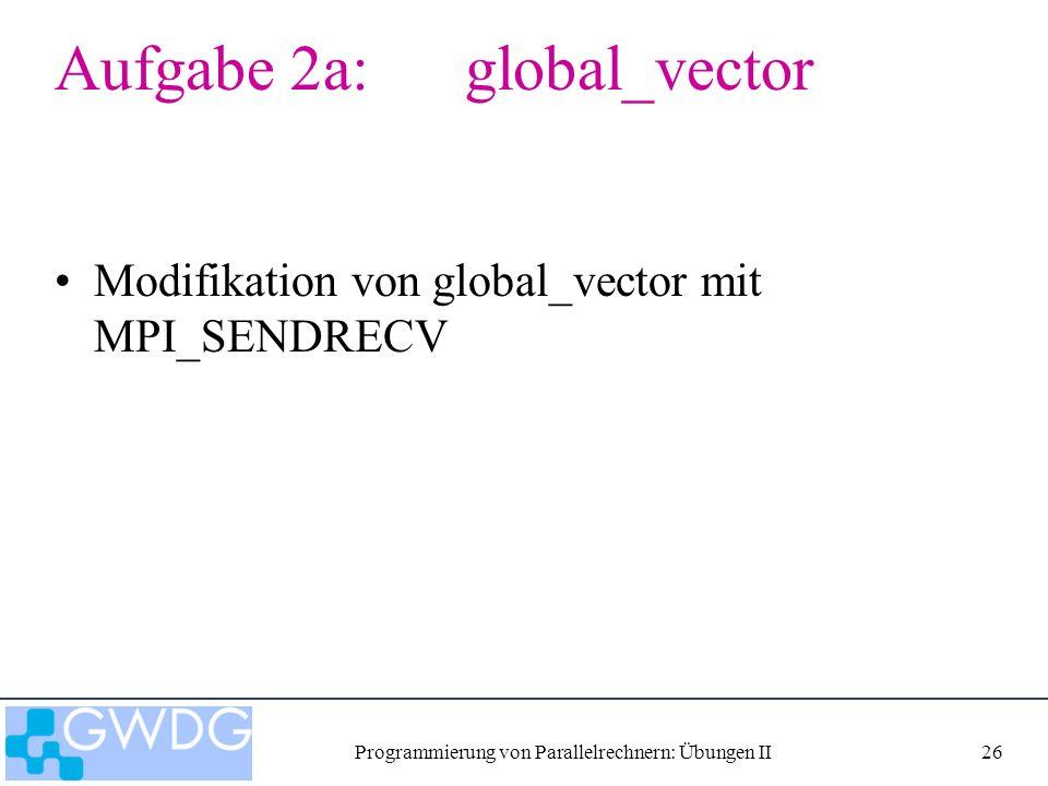 Programmierung von Parallelrechnern: Übungen II26 Aufgabe 2a: global_vector Modifikation von global_vector mit MPI_SENDRECV