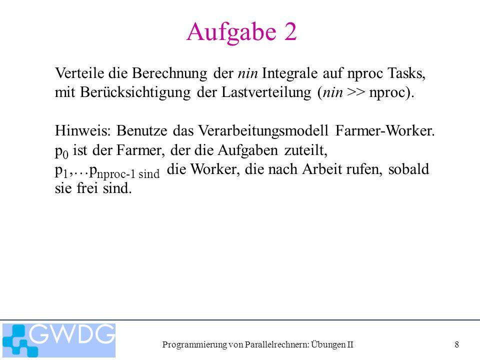 Programmierung von Parallelrechnern: Übungen II8 Aufgabe 2 Verteile die Berechnung der nin Integrale auf nproc Tasks, mit Berücksichtigung der Lastverteilung (nin >> nproc).