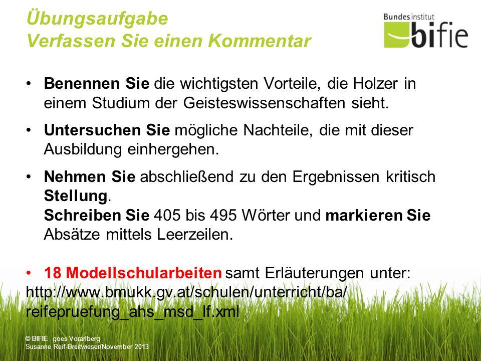 © BIFIE goes Vorarlberg Susanne Reif-Breitwieser/November 2013 Übungsaufgabe Verfassen Sie einen Kommentar Benennen Sie die wichtigsten Vorteile, die Holzer in einem Studium der Geisteswissenschaften sieht.