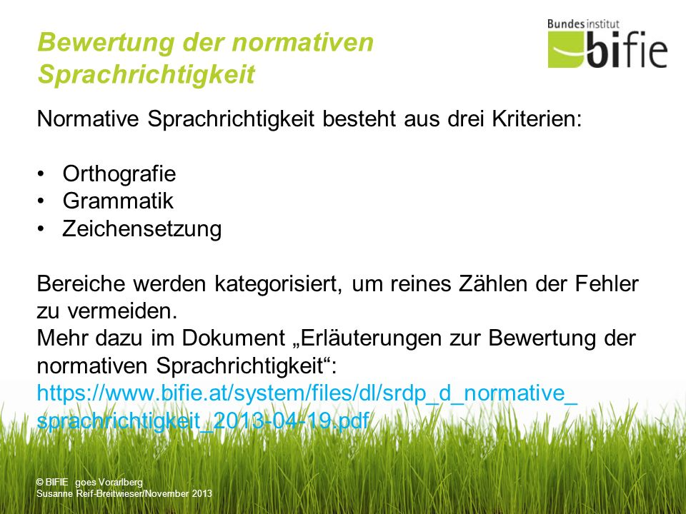 © BIFIE goes Vorarlberg Susanne Reif-Breitwieser/November 2013 Bewertung der normativen Sprachrichtigkeit Normative Sprachrichtigkeit besteht aus drei Kriterien: Orthografie Grammatik Zeichensetzung Bereiche werden kategorisiert, um reines Zählen der Fehler zu vermeiden.