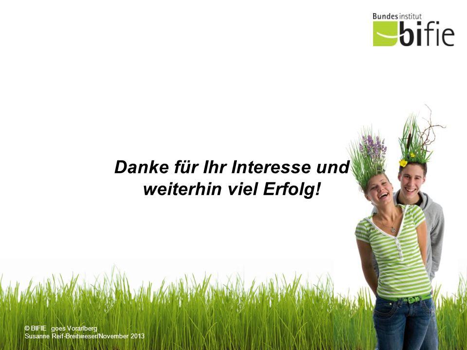 © BIFIE goes Vorarlberg Susanne Reif-Breitwieser/November 2013 Danke für Ihr Interesse und weiterhin viel Erfolg!