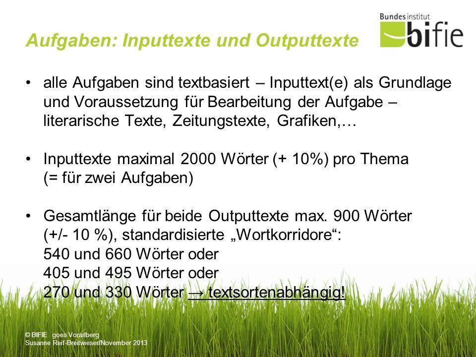 © BIFIE goes Vorarlberg Susanne Reif-Breitwieser/November 2013 Aufgaben: Inputtexte und Outputtexte alle Aufgaben sind textbasiert – Inputtext(e) als Grundlage und Voraussetzung für Bearbeitung der Aufgabe – literarische Texte, Zeitungstexte, Grafiken,… Inputtexte maximal 2000 Wörter (+ 10%) pro Thema (= für zwei Aufgaben) Gesamtlänge für beide Outputtexte max.