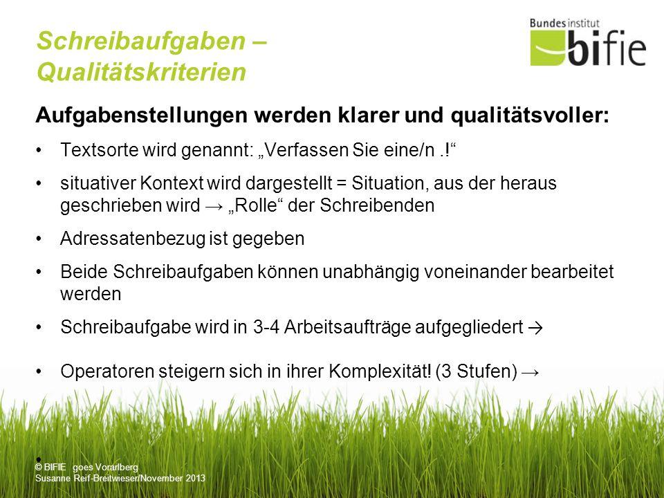 © BIFIE goes Vorarlberg Susanne Reif-Breitwieser/November 2013 Schreibaufgaben – Qualitätskriterien Aufgabenstellungen werden klarer und qualitätsvoller: Textsorte wird genannt: Verfassen Sie eine/n..