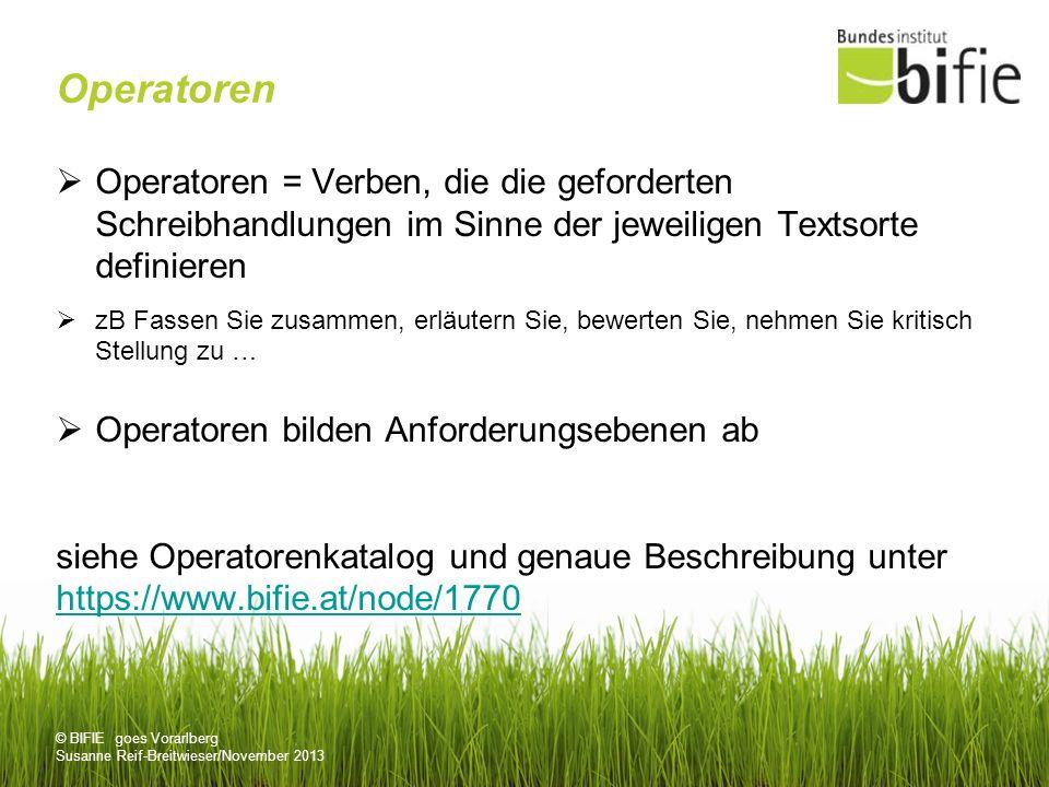 © BIFIE goes Vorarlberg Susanne Reif-Breitwieser/November 2013 Operatoren Operatoren = Verben, die die geforderten Schreibhandlungen im Sinne der jeweiligen Textsorte definieren zB Fassen Sie zusammen, erläutern Sie, bewerten Sie, nehmen Sie kritisch Stellung zu … Operatoren bilden Anforderungsebenen ab siehe Operatorenkatalog und genaue Beschreibung unter https://www.bifie.at/node/1770 https://www.bifie.at/node/1770
