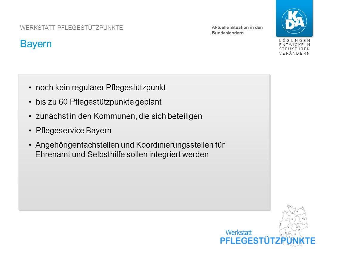 LÖSUNGEN ENTWICKELN STRUKTUREN VERÄNDERN WERKSTATT PFLEGESTÜTZPUNKTE Bayern noch kein regulärer Pflegestützpunkt bis zu 60 Pflegestützpunkte geplant z