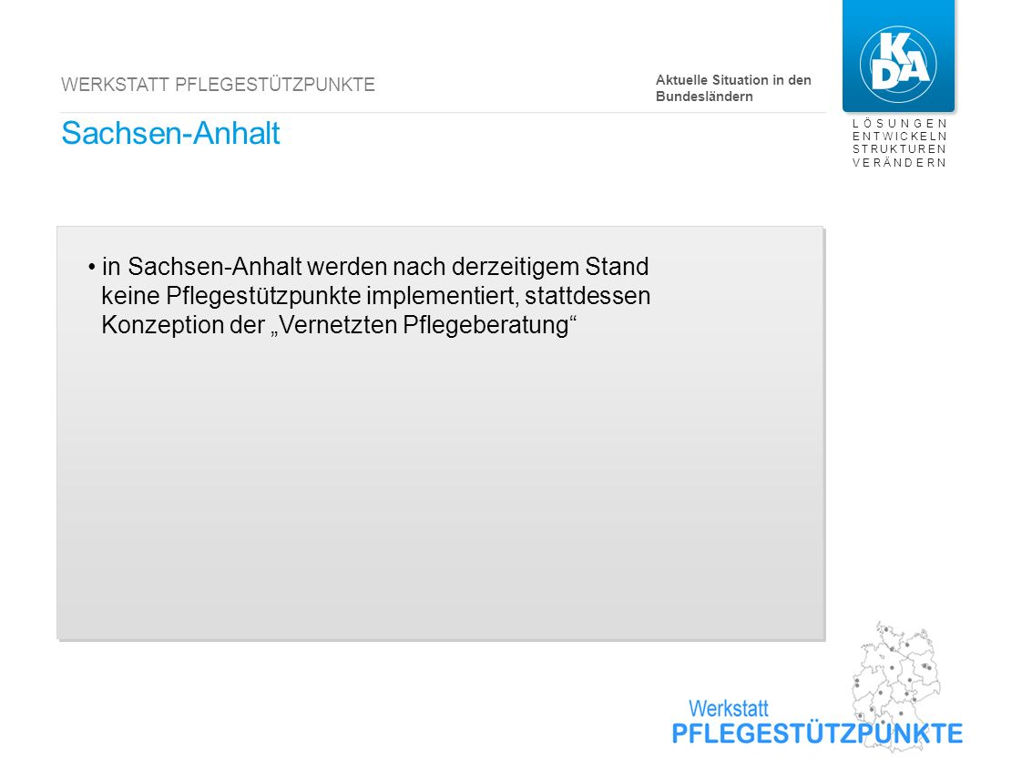LÖSUNGEN ENTWICKELN STRUKTUREN VERÄNDERN WERKSTATT PFLEGESTÜTZPUNKTE Sachsen-Anhalt in Sachsen-Anhalt werden nach derzeitigem Stand keine Pflegestützp