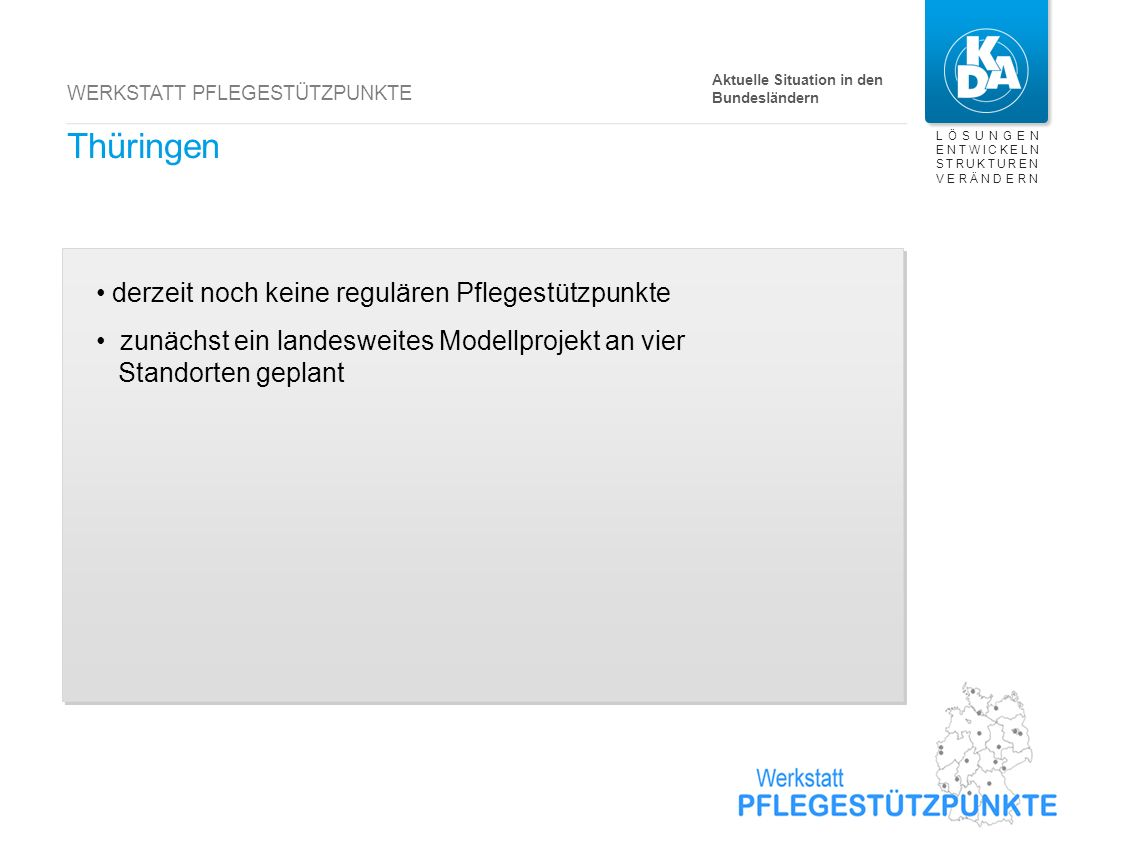 LÖSUNGEN ENTWICKELN STRUKTUREN VERÄNDERN WERKSTATT PFLEGESTÜTZPUNKTE Thüringen derzeit noch keine regulären Pflegestützpunkte zunächst ein landesweite