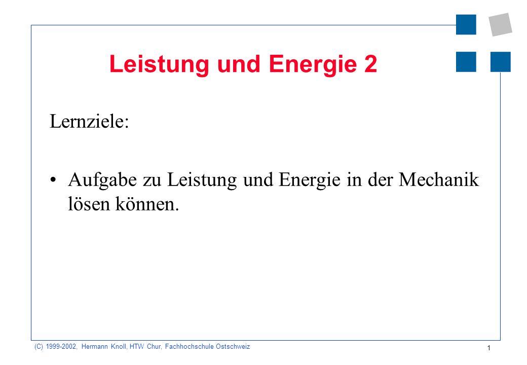 (C) 1999-2002, Hermann Knoll, HTW Chur, Fachhochschule Ostschweiz 1 Leistung und Energie 2 Lernziele: Aufgabe zu Leistung und Energie in der Mechanik