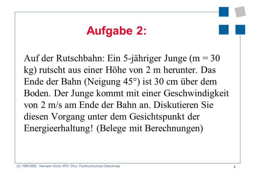 (C) 1999-2002, Hermann Knoll, HTW Chur, Fachhochschule Ostschweiz 4 Aufgabe 2: Auf der Rutschbahn: Ein 5-jähriger Junge (m = 30 kg) rutscht aus einer