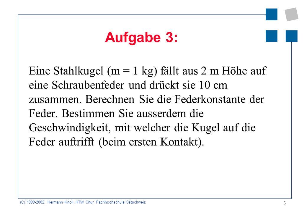 (C) 1999-2002, Hermann Knoll, HTW Chur, Fachhochschule Ostschweiz 6 Aufgabe 3: Eine Stahlkugel (m = 1 kg) fällt aus 2 m Höhe auf eine Schraubenfeder u
