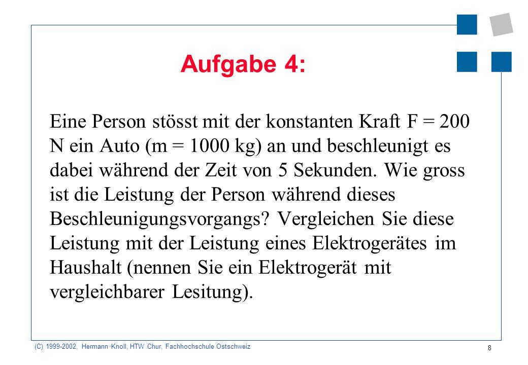 (C) 1999-2002, Hermann Knoll, HTW Chur, Fachhochschule Ostschweiz 8 Aufgabe 4: Eine Person stösst mit der konstanten Kraft F = 200 N ein Auto (m = 100
