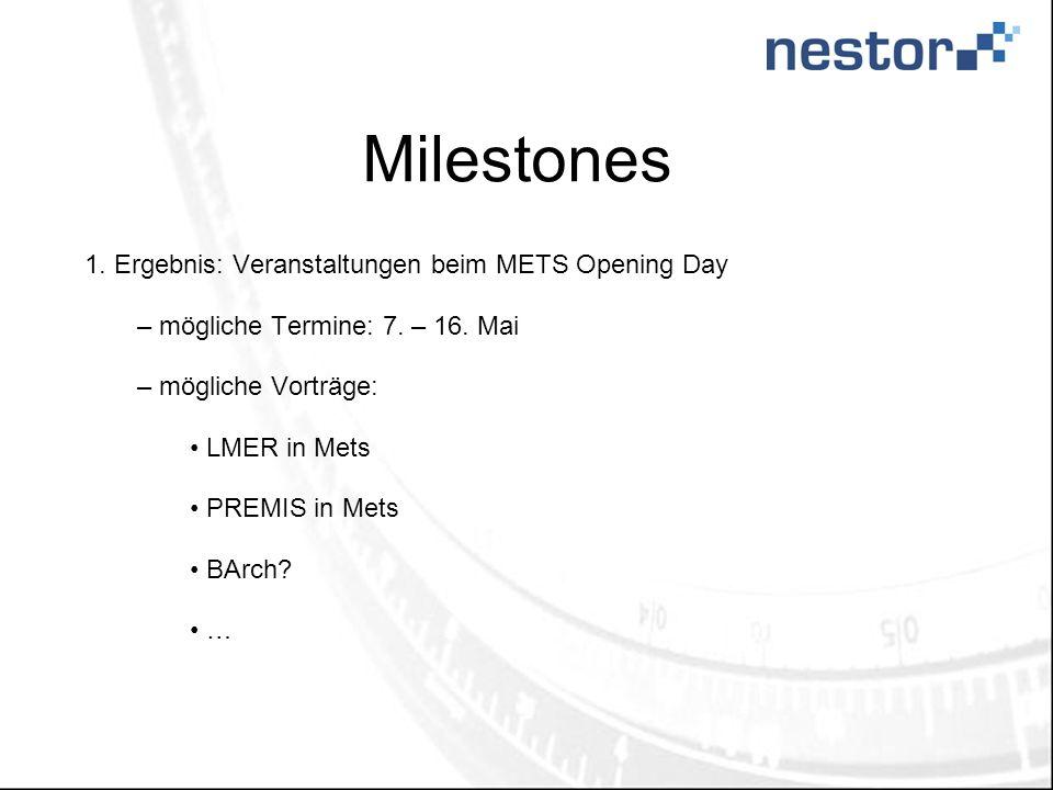 Milestones 1. Ergebnis: Veranstaltungen beim METS Opening Day – mögliche Termine: 7. – 16. Mai – mögliche Vorträge: LMER in Mets PREMIS in Mets BArch?
