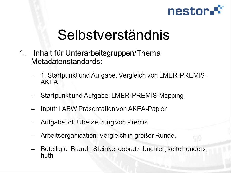 Selbstverständnis 1. Inhalt für Unterarbeitsgruppen/Thema Metadatenstandards: –1. Startpunkt und Aufgabe: Vergleich von LMER-PREMIS- AKEA –Startpunkt