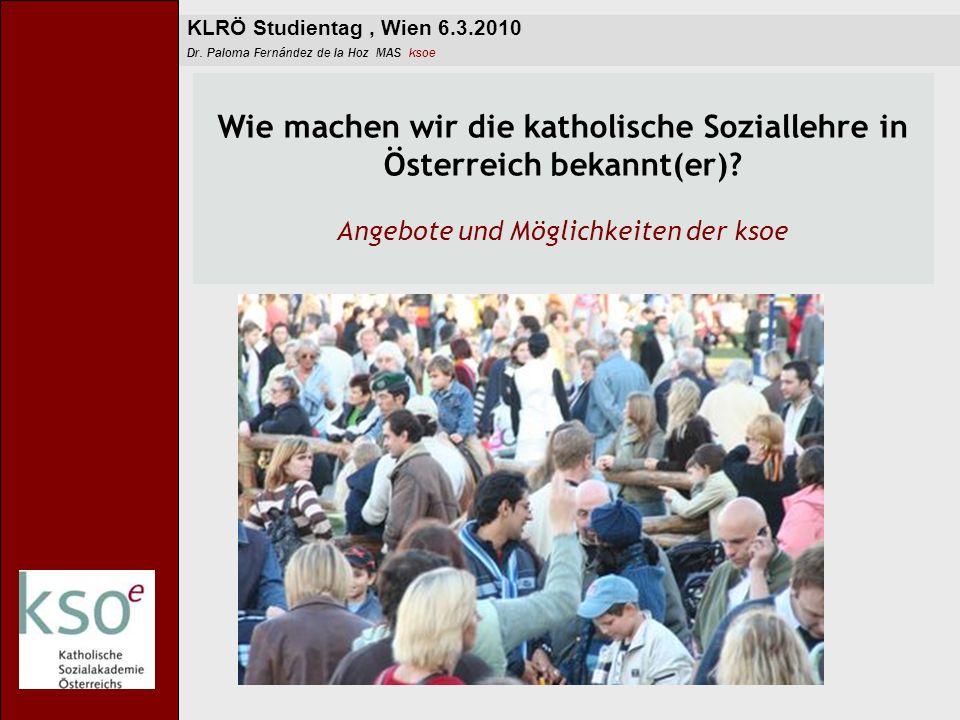 KLRÖ Studientag, Wien 6.3.2010 Dr. Paloma Fernández de la Hoz MAS ksoe Wie machen wir die katholische Soziallehre in Österreich bekannt(er)? Angebote
