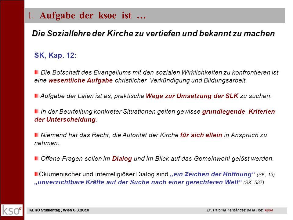 1. Aufgabe der ksoe ist … KLRÖ Studientag, Wien 6.3.2010 Dr. Paloma Fernández de la Hoz ksoe Die Soziallehre der Kirche zu vertiefen und bekannt zu ma