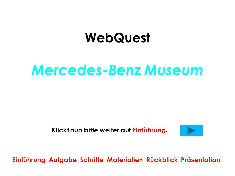 WebQuest Mercedes-Benz Museum Klickt nun bitte weiter auf Einführung.Einführung Einführung Aufgabe Schritte Materialien Rückblick PräsentationAufgabeS