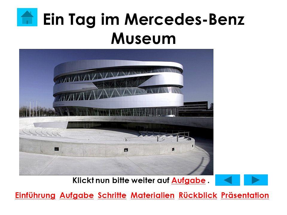 Ein Tag im Mercedes-Benz Museum Klickt nun bitte weiter auf Aufgabe.Aufgabe EinführungEinführung Aufgabe Schritte Materialien Rückblick PräsentationAu