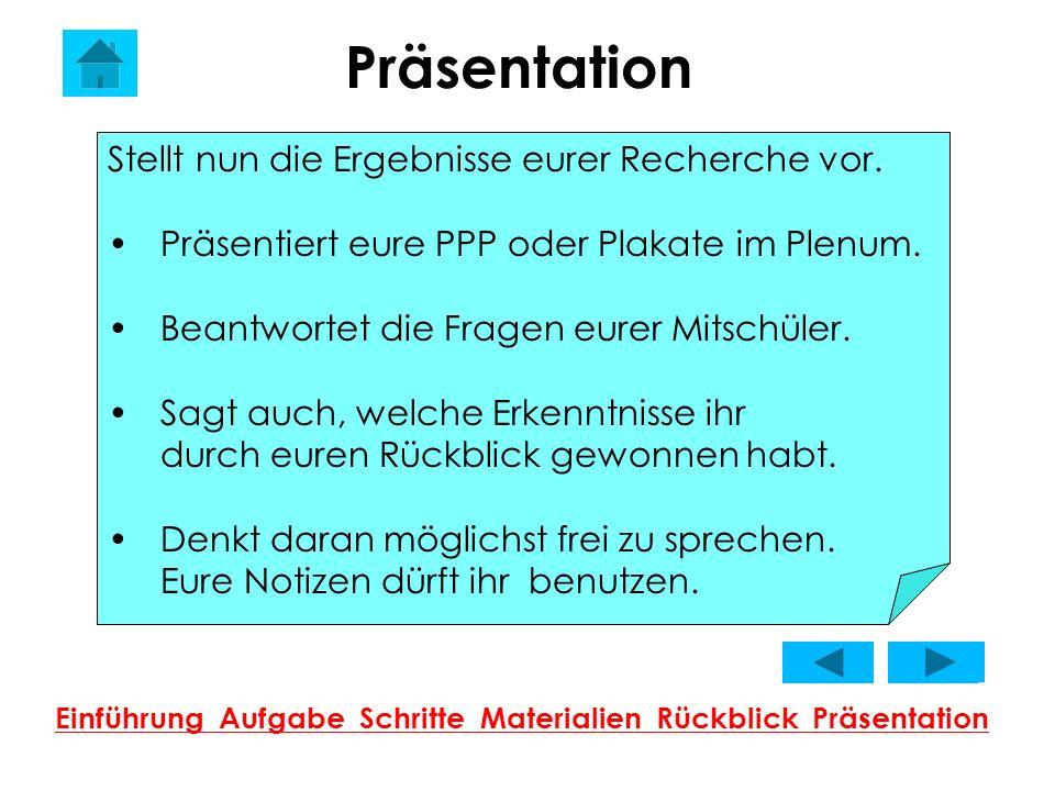 Präsentation Einführung Aufgabe Schritte Materialien Rückblick Präsentation Stellt nun die Ergebnisse eurer Recherche vor. Präsentiert eure PPP oder P