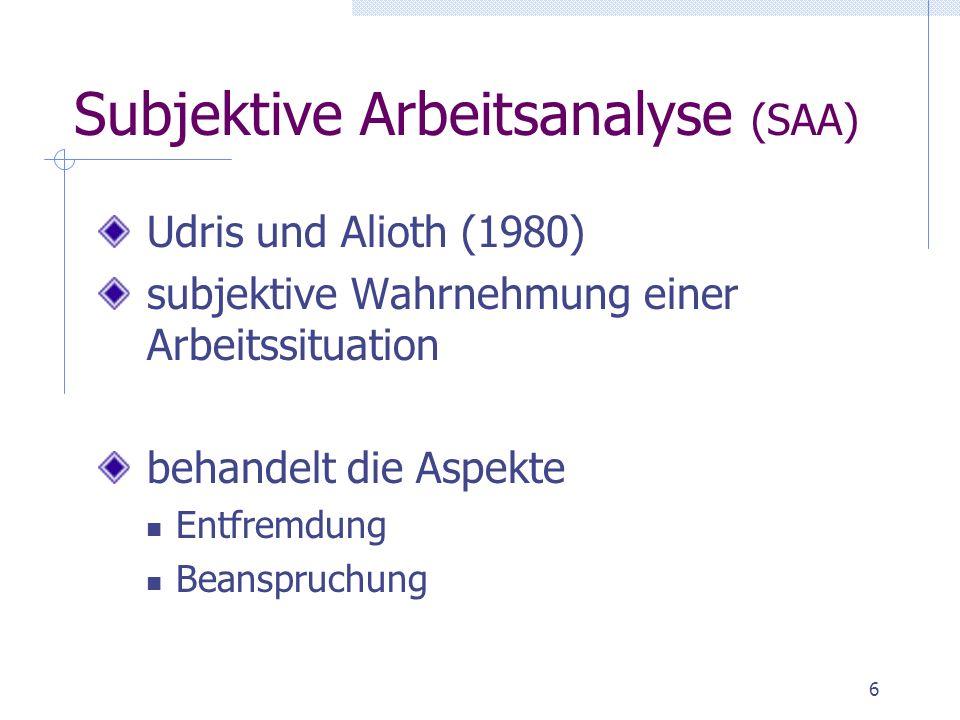 6 Subjektive Arbeitsanalyse (SAA) Udris und Alioth (1980) subjektive Wahrnehmung einer Arbeitssituation behandelt die Aspekte Entfremdung Beanspruchun