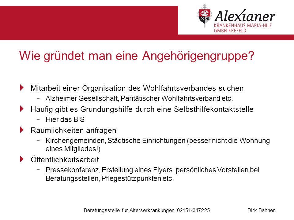 Dirk Bahnen Beratungsstelle für Alterserkrankungen 02151-347225 Wie gründet man eine Angehörigengruppe? Mitarbeit einer Organisation des Wohlfahrtsver