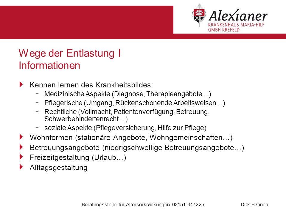 Dirk Bahnen Beratungsstelle für Alterserkrankungen 02151-347225 Wege der Entlastung I Informationen Kennen lernen des Krankheitsbildes: - Medizinische