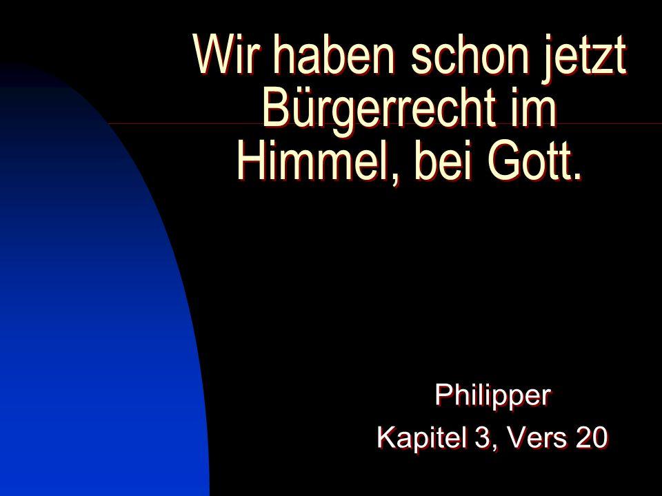 Wir haben schon jetzt Bürgerrecht im Himmel, bei Gott. Philipper Kapitel 3, Vers 20 Philipper Kapitel 3, Vers 20