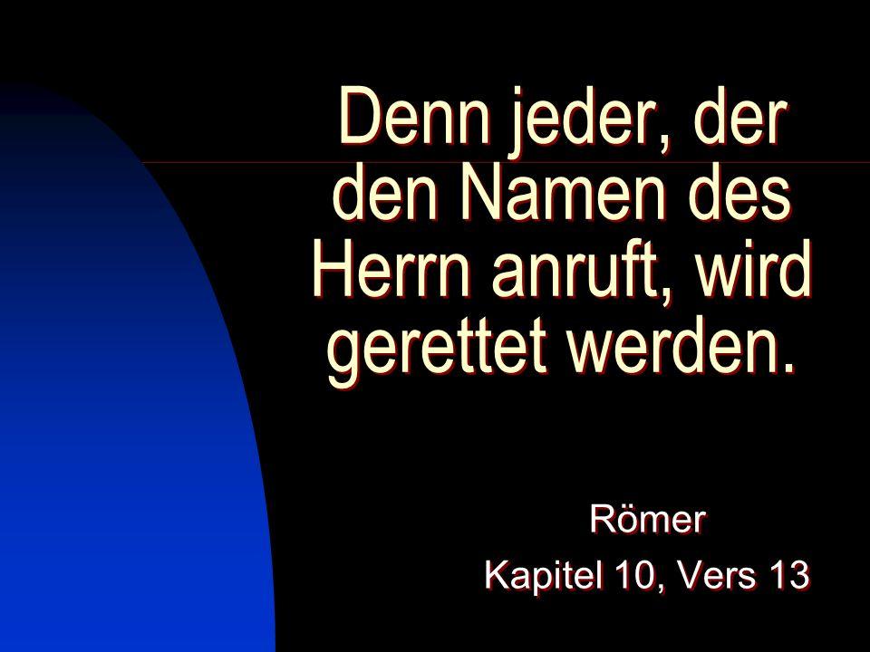Denn jeder, der den Namen des Herrn anruft, wird gerettet werden. Römer Kapitel 10, Vers 13 Römer Kapitel 10, Vers 13
