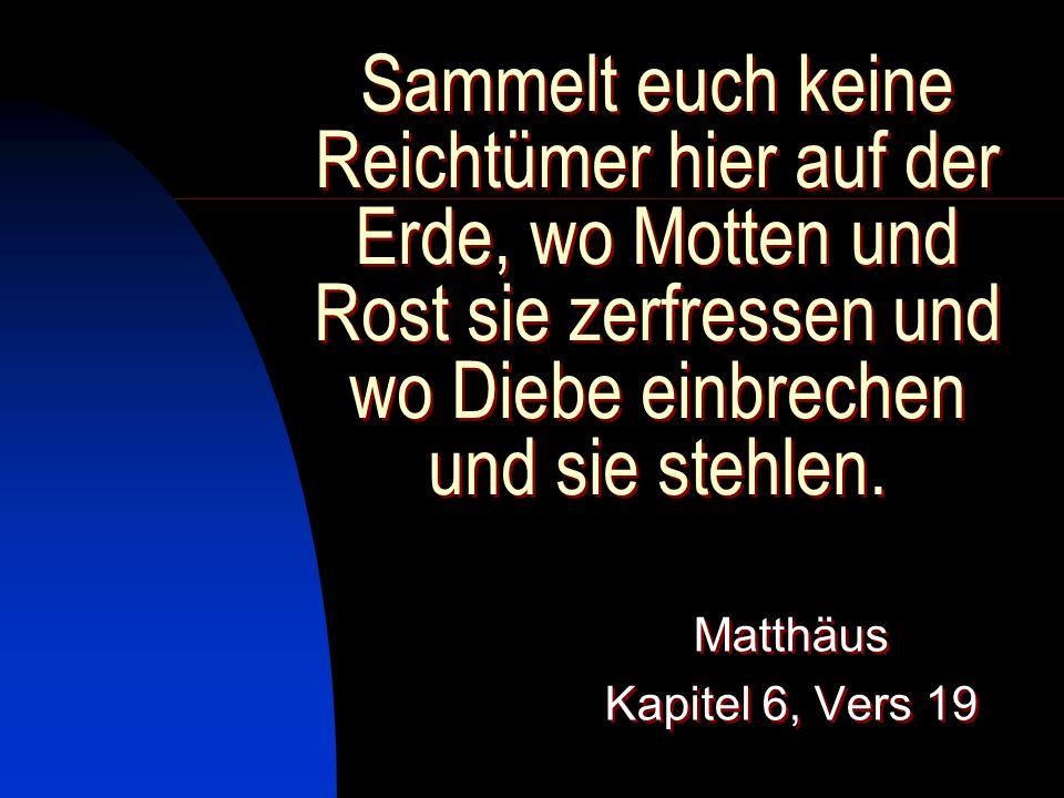 Sammelt euch keine Reichtümer hier auf der Erde, wo Motten und Rost sie zerfressen und wo Diebe einbrechen und sie stehlen. Matthäus Kapitel 6, Vers 1