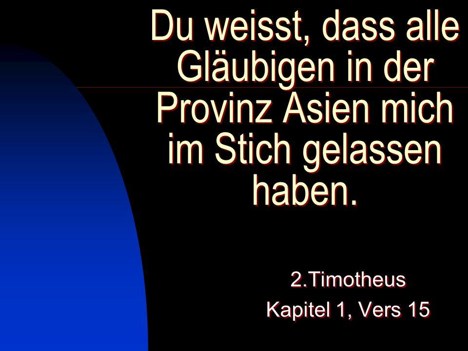 Du weisst, dass alle Gläubigen in der Provinz Asien mich im Stich gelassen haben. 2.Timotheus Kapitel 1, Vers 15 2.Timotheus Kapitel 1, Vers 15