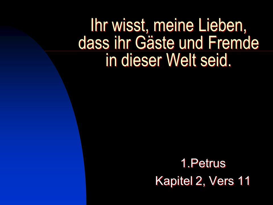 Ihr wisst, meine Lieben, dass ihr Gäste und Fremde in dieser Welt seid. 1.Petrus Kapitel 2, Vers 11 1.Petrus Kapitel 2, Vers 11
