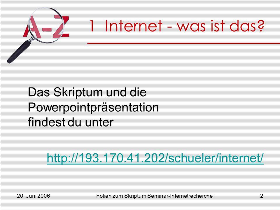 20. Juni 2006Folien zum Skriptum Seminar-Internetrecherche2 1 Internet - was ist das? Das Skriptum und die Powerpointpräsentation findest du unter htt