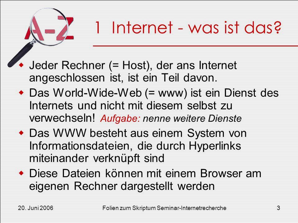 20. Juni 2006Folien zum Skriptum Seminar-Internetrecherche3 1 Internet - was ist das? Jeder Rechner (= Host), der ans Internet angeschlossen ist, ist
