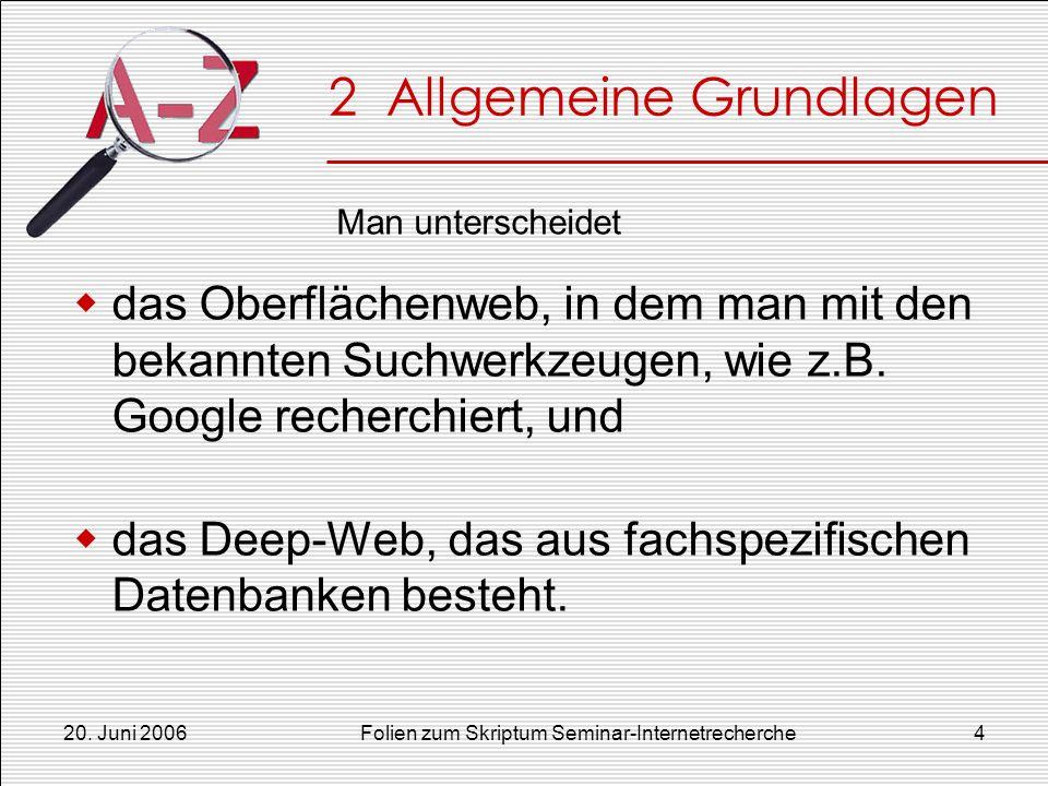 20. Juni 2006Folien zum Skriptum Seminar-Internetrecherche4 2 Allgemeine Grundlagen das Oberflächenweb, in dem man mit den bekannten Suchwerkzeugen, w