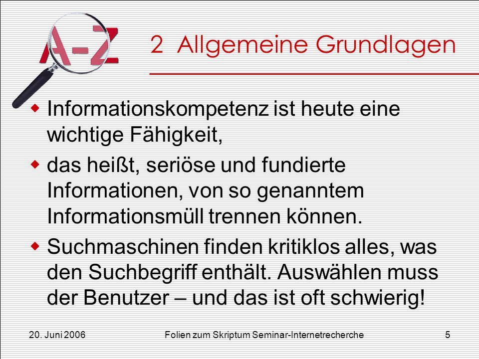 20. Juni 2006Folien zum Skriptum Seminar-Internetrecherche5 2 Allgemeine Grundlagen Informationskompetenz ist heute eine wichtige Fähigkeit, das heißt