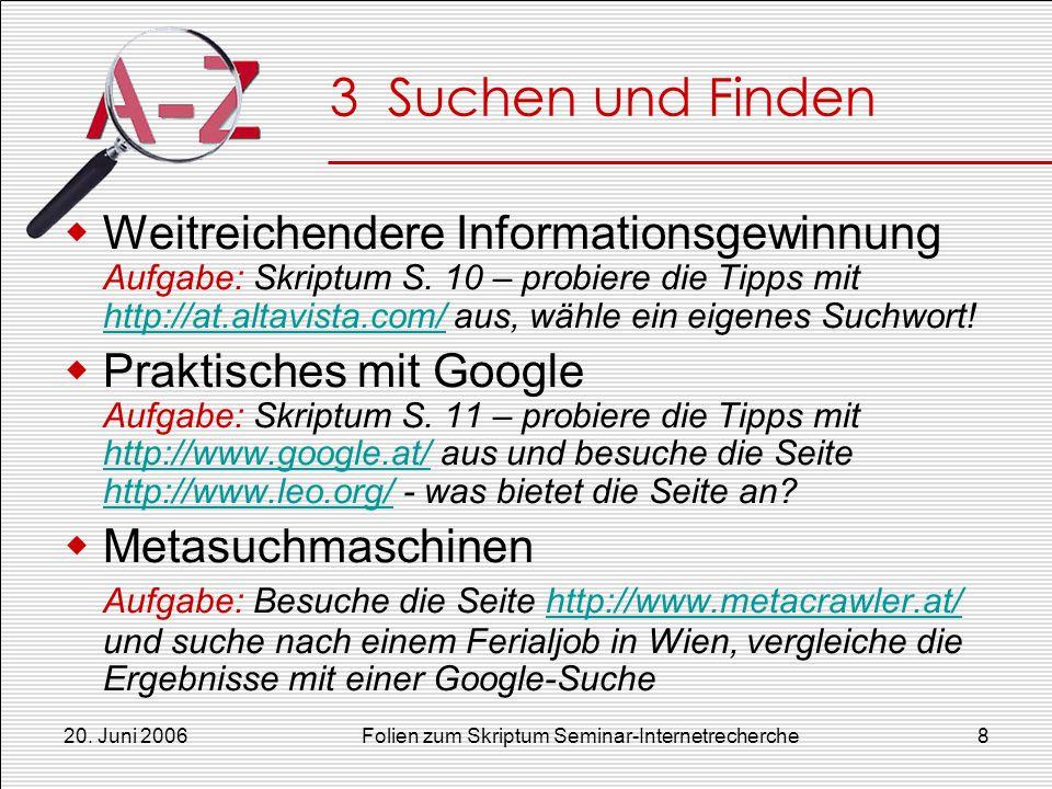 20. Juni 2006Folien zum Skriptum Seminar-Internetrecherche8 3 Suchen und Finden Weitreichendere Informationsgewinnung Aufgabe: Skriptum S. 10 – probie