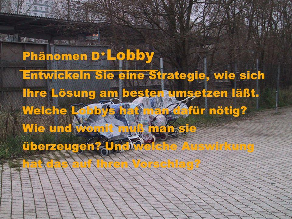 Phänomen D* Lobby Entwickeln Sie eine Strategie, wie sich Ihre Lösung am besten umsetzen läßt.