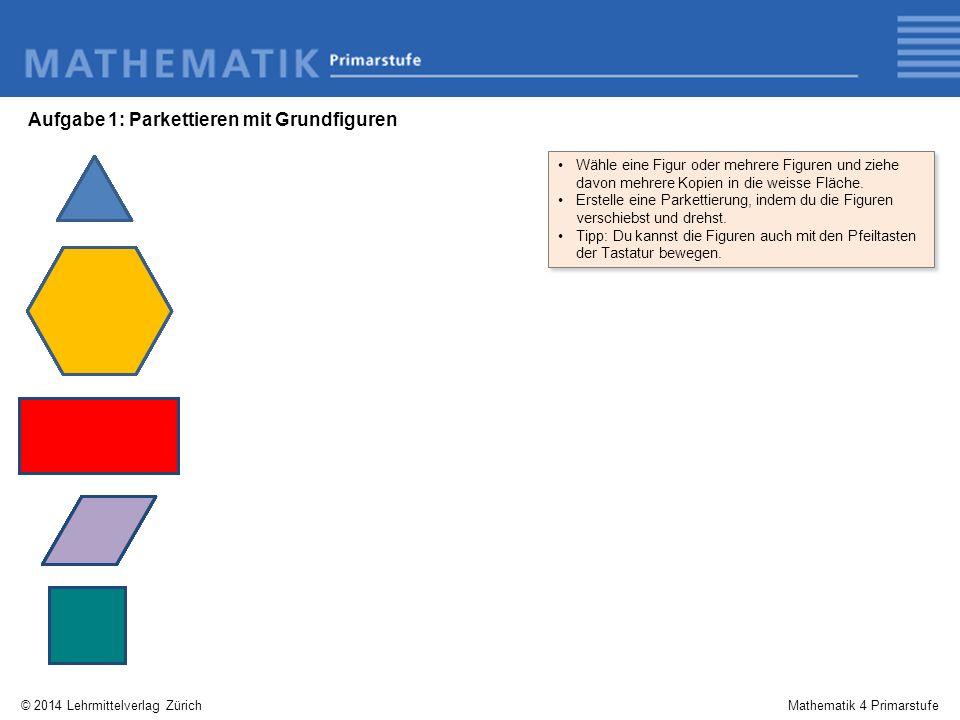 © 2014 Lehrmittelverlag ZürichMathematik 4 Primarstufe Aufgabe 1: Parkettieren mit Grundfiguren Wähle eine Figur oder mehrere Figuren und ziehe davon