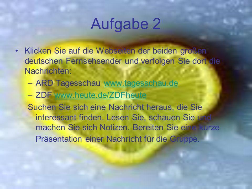 Aufgabe 2 Klicken Sie auf die Webseiten der beiden großen deutschen Fernsehsender und verfolgen Sie dort die Nachrichten: –ARD Tagesschau www.tagesschau.dewww.tagesschau.de –ZDF www.heute.de/ZDFheutewww.heute.de/ZDFheute Suchen Sie sich eine Nachricht heraus, die Sie interessant finden.