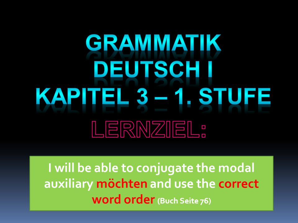 I will be able to conjugate the modal auxiliary möchten and use the correct word order (Buch Seite 76)