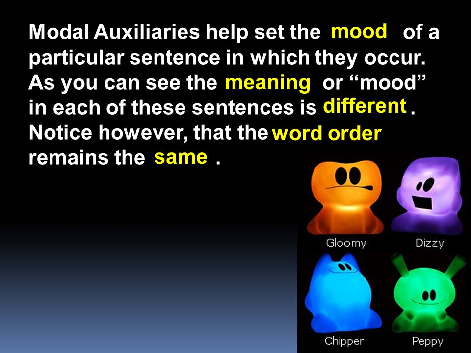Modal Auxiliaries help set the of a particular sentence in which they occur. As you can see the or mood in each of these sentences is. Notice however,