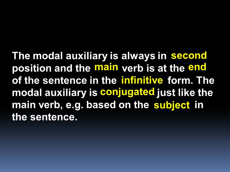 The modal auxiliary is always in position and the verb is at the of the sentence in the form. The modal auxiliary is just like the main verb, e.g. bas