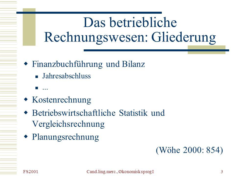 FS2001 Cand.ling.merc., Økonomisk sprog I4 Finanzbuchführung und Bilanz Die Aufgabe der Buchführung besteht darin, alle in Zahlenwerten festgestellten wirtschaftlich bedeutsamen Vorgänge (Geschäftsvorfälle), die sich im Betrieb ereignen, in chronologischer Reihenfolge festzuhalten.