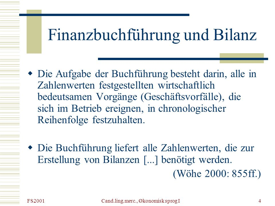 FS2001 Cand.ling.merc., Økonomisk sprog I4 Finanzbuchführung und Bilanz Die Aufgabe der Buchführung besteht darin, alle in Zahlenwerten festgestellten