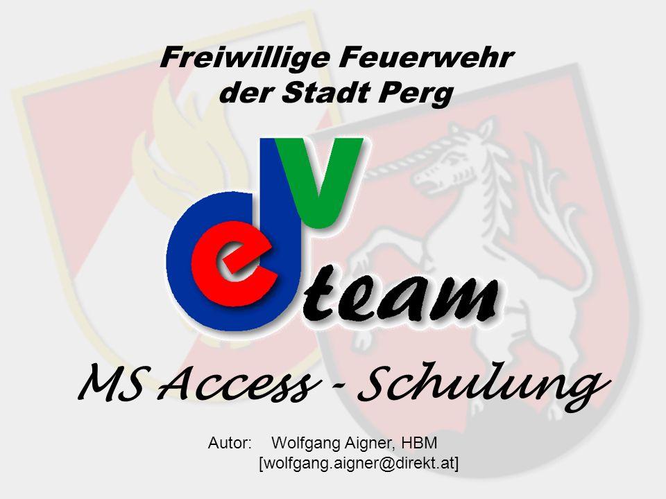 MS Access - Schulung Freiwillige Feuerwehr der Stadt Perg Autor: Wolfgang Aigner, HBM [wolfgang.aigner@direkt.at]